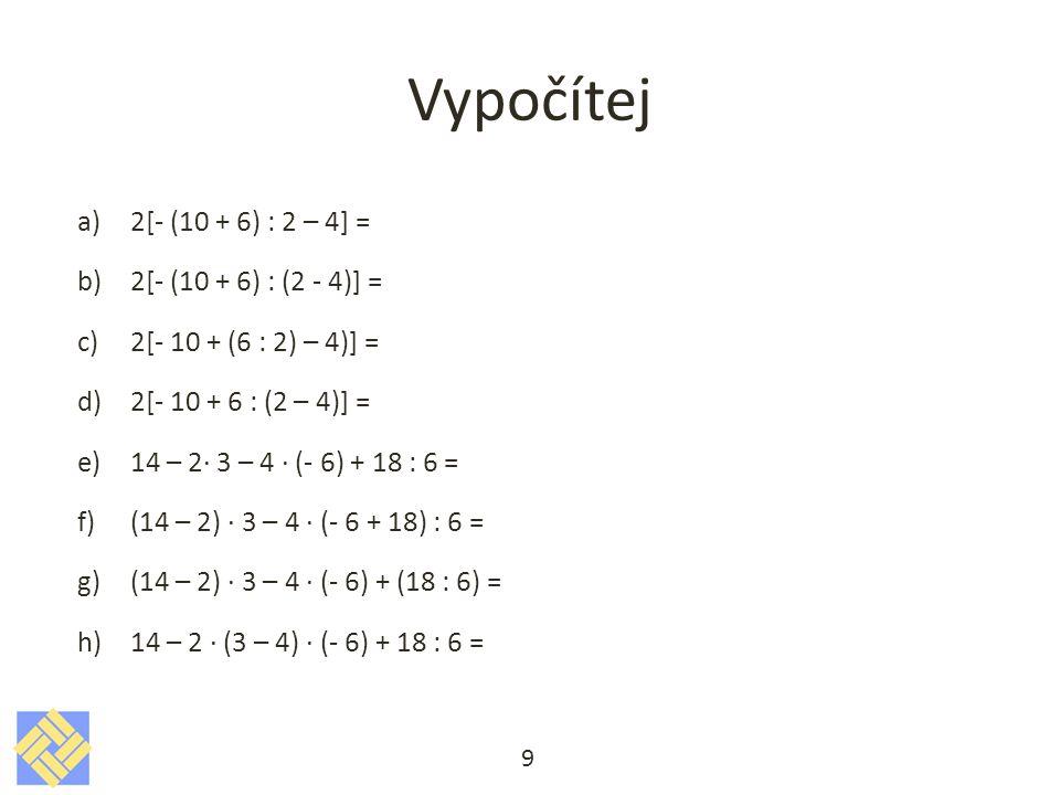 Vypočítej 2[- (10 + 6) : 2 – 4] = 2[- (10 + 6) : (2 - 4)] =